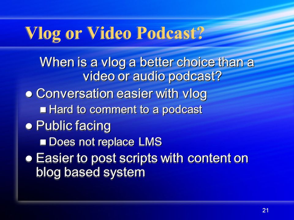 21 Vlog or Video Podcast. When is a vlog a better choice than a video or audio podcast.
