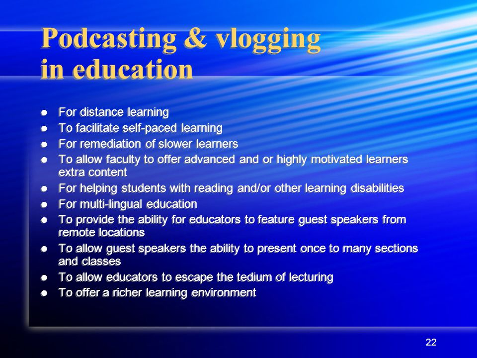 22 Podcasting & vlogging in education For distance learning To facilitate self-paced learning For remediation of slower learners To allow faculty to offer advanced and or highly motivated learners extra content For helping students with reading and/or other learning disabilities For multi-lingual education To provide the ability for educators to feature guest speakers from remote locations To allow guest speakers the ability to present once to many sections and classes To allow educators to escape the tedium of lecturing To offer a richer learning environment For distance learning To facilitate self-paced learning For remediation of slower learners To allow faculty to offer advanced and or highly motivated learners extra content For helping students with reading and/or other learning disabilities For multi-lingual education To provide the ability for educators to feature guest speakers from remote locations To allow guest speakers the ability to present once to many sections and classes To allow educators to escape the tedium of lecturing To offer a richer learning environment