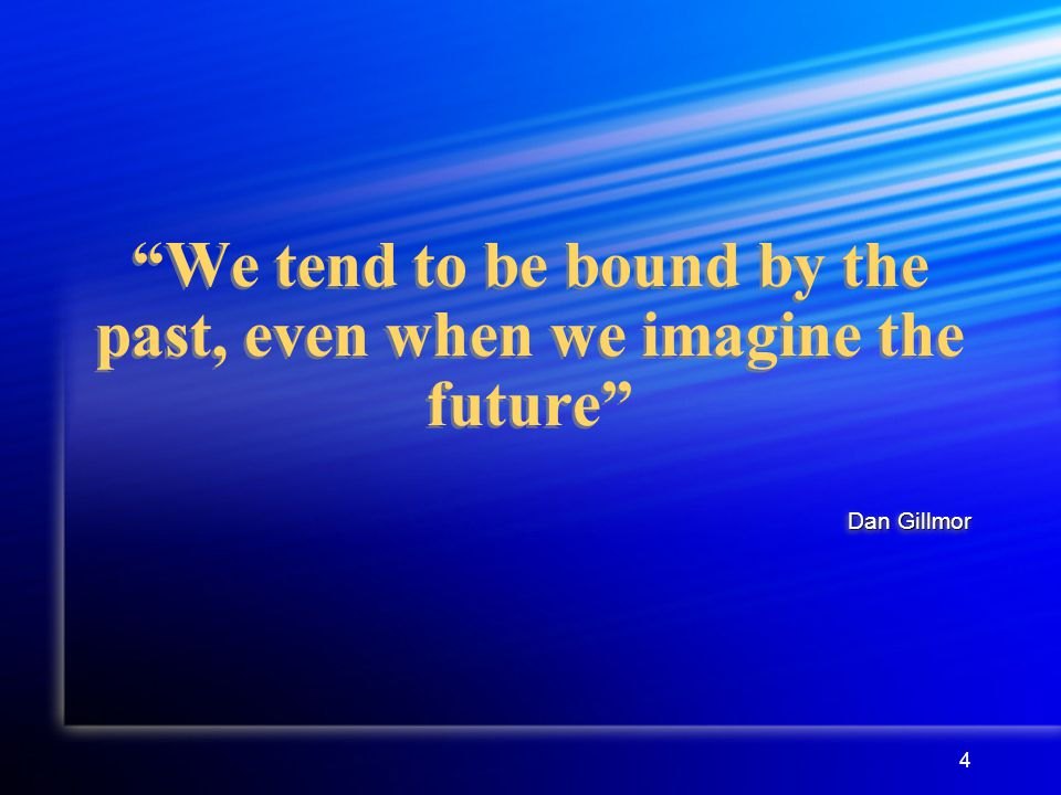 4 We tend to be bound by the past, even when we imagine the future Dan Gillmor
