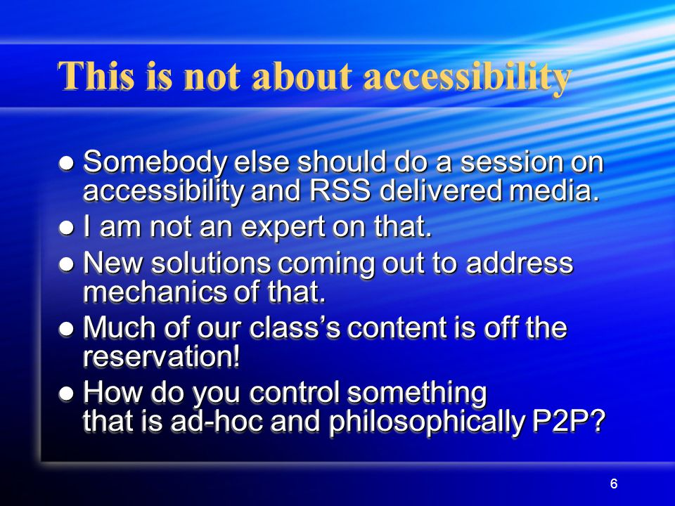 6 This is not about accessibility Somebody else should do a session on accessibility and RSS delivered media.