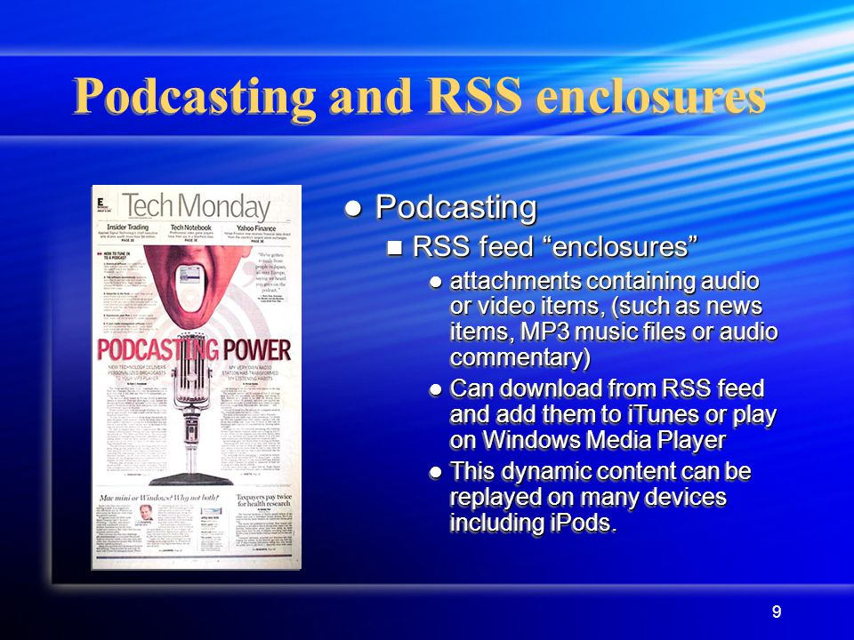 9 Podcasting and RSS enclosures Podcasting RSS feed enclosures attachments containing audio or video items, (such as news items, MP3 music files or audio commentary) Can download from RSS feed and add them to iTunes or play on Windows Media Player This dynamic content can be replayed on many devices including iPods.