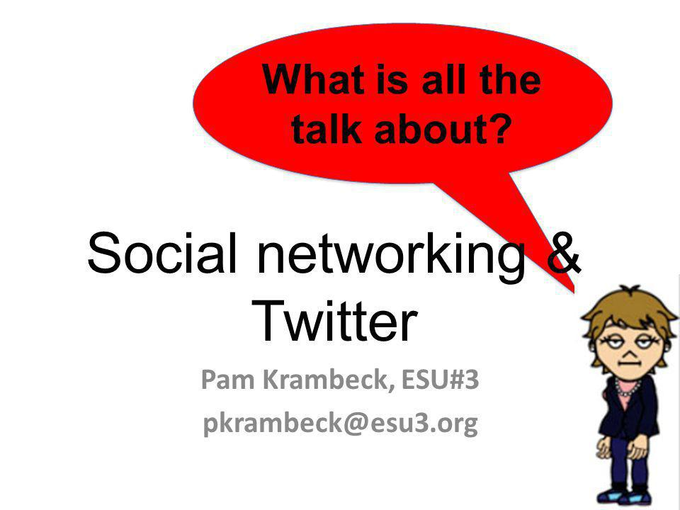 What is all the talk about Social networking & Twitter Pam Krambeck, ESU#3 pkrambeck@esu3.org