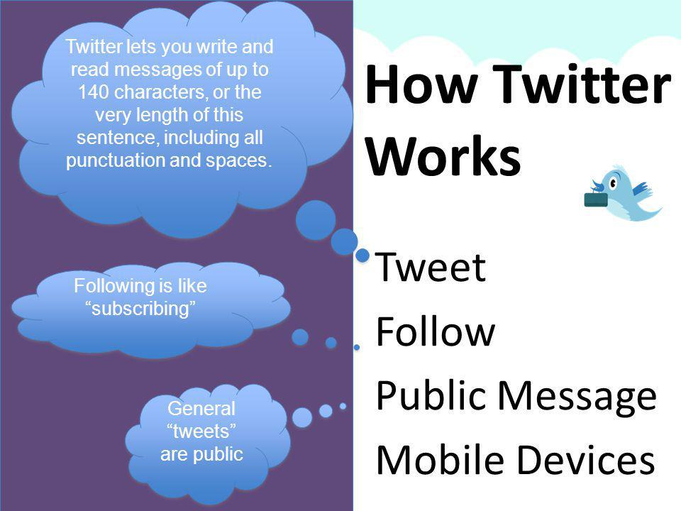 Tweet Follow Public Message Mobile Devices How Twitter Works Twitter lets you write and read messages of up to 140 characters, or the very length of this sentence, including all punctuation and spaces.
