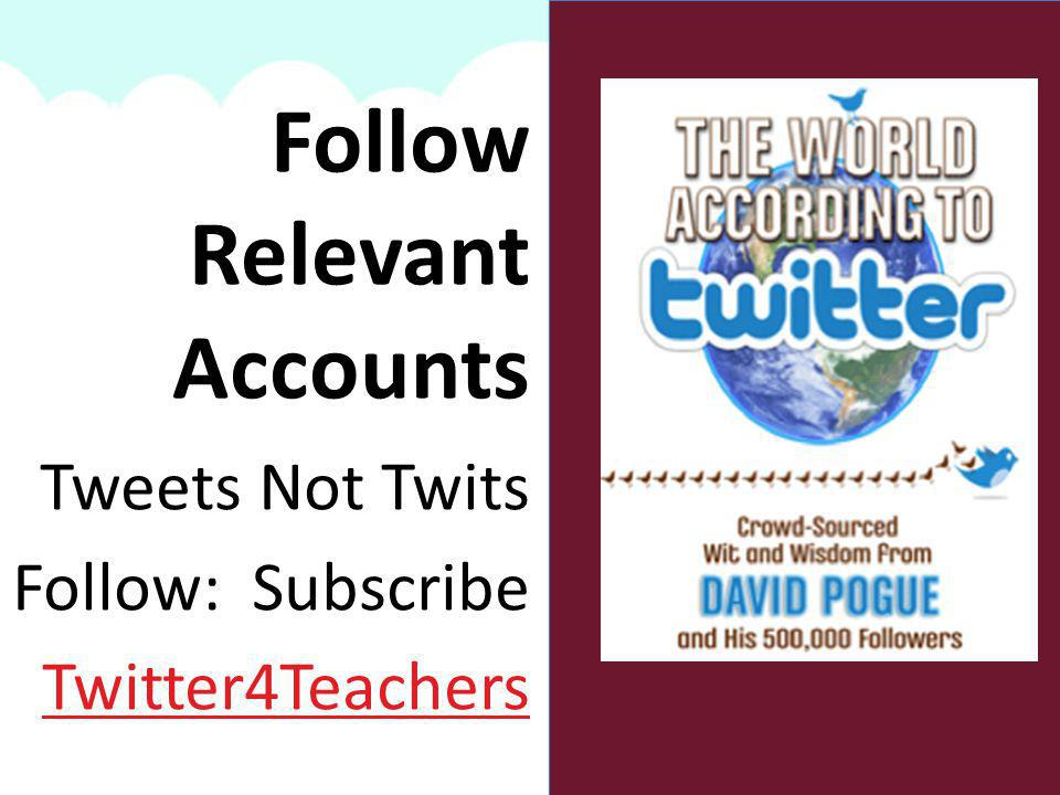 Tweets Not Twits Follow: Subscribe Twitter4Teachers Follow Relevant Accounts