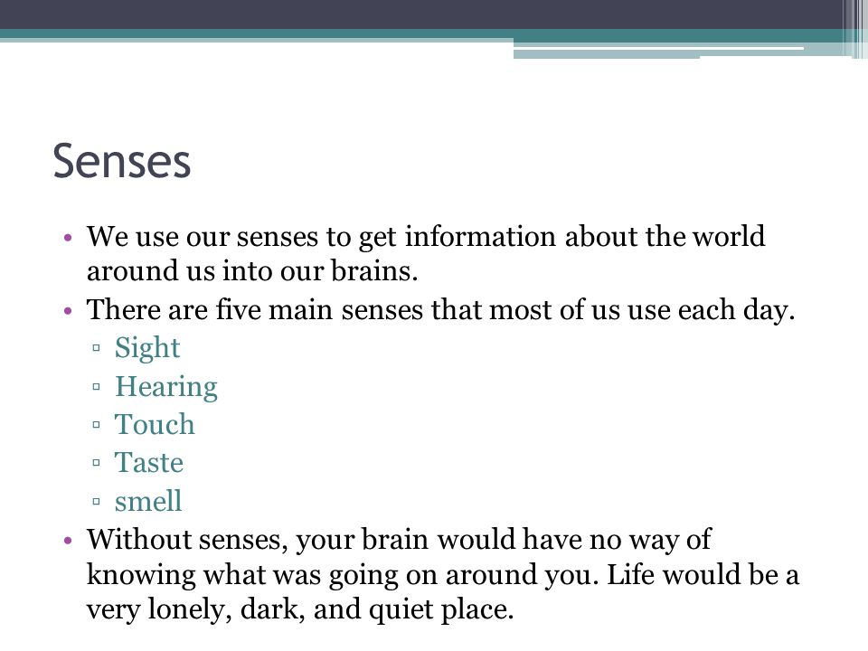 Senses We use our senses to get information about the world around us into our brains. There are five main senses that most of us use each day. ▫Sight