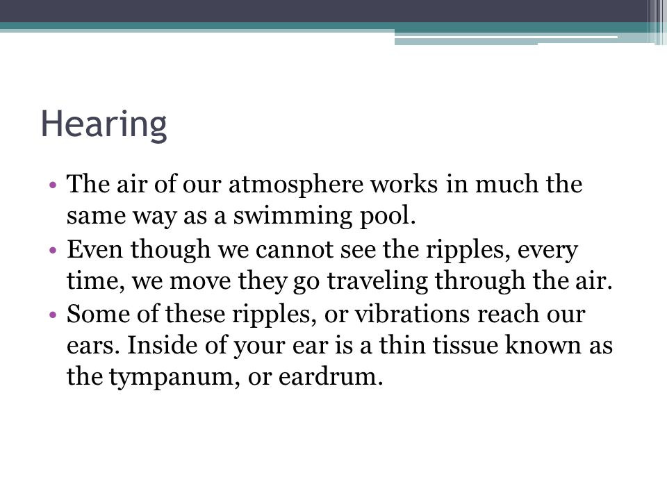 Hearing The air of our atmosphere works in much the same way as a swimming pool. Even though we cannot see the ripples, every time, we move they go tr