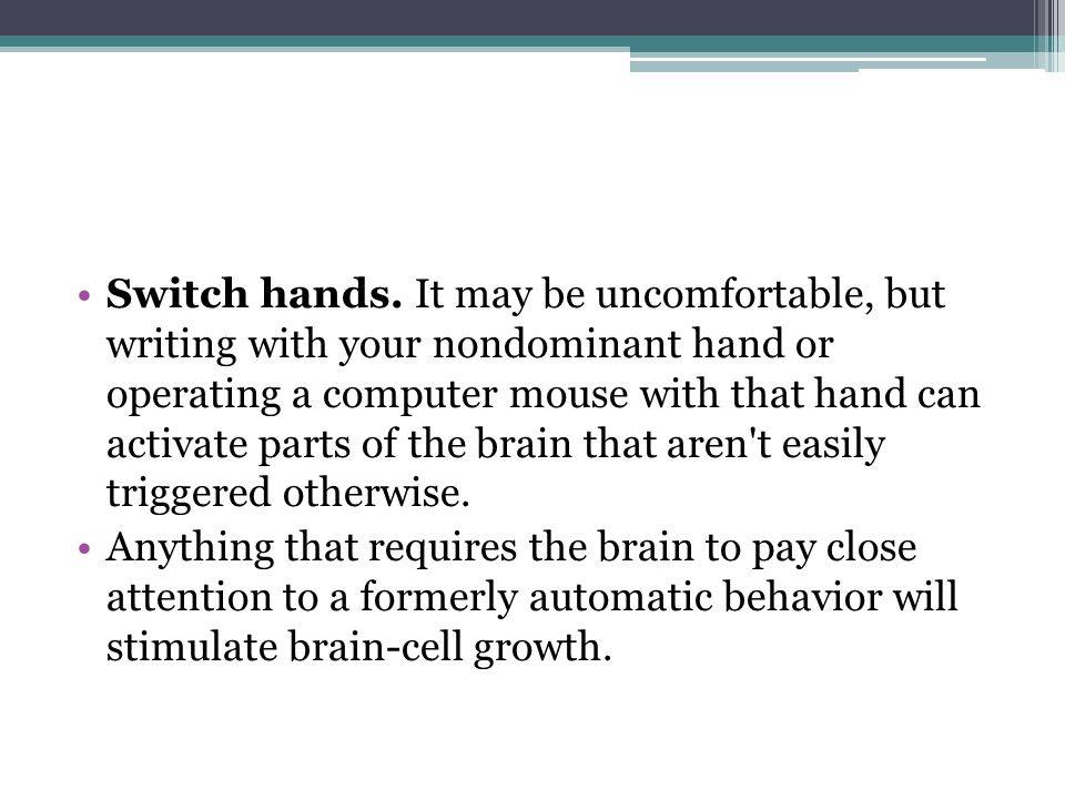 Switch hands. It may be uncomfortable, but writing with your nondominant hand or operating a computer mouse with that hand can activate parts of the b