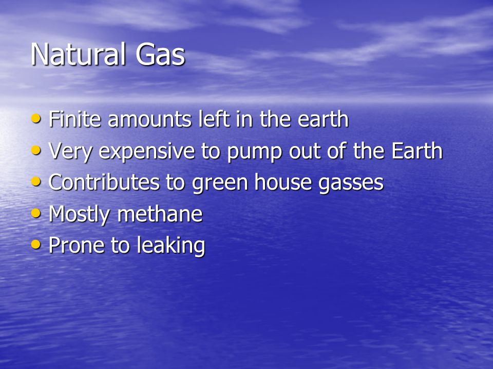 Natural Gas Finite amounts left in the earth Finite amounts left in the earth Very expensive to pump out of the Earth Very expensive to pump out of the Earth Contributes to green house gasses Contributes to green house gasses Mostly methane Mostly methane Prone to leaking Prone to leaking