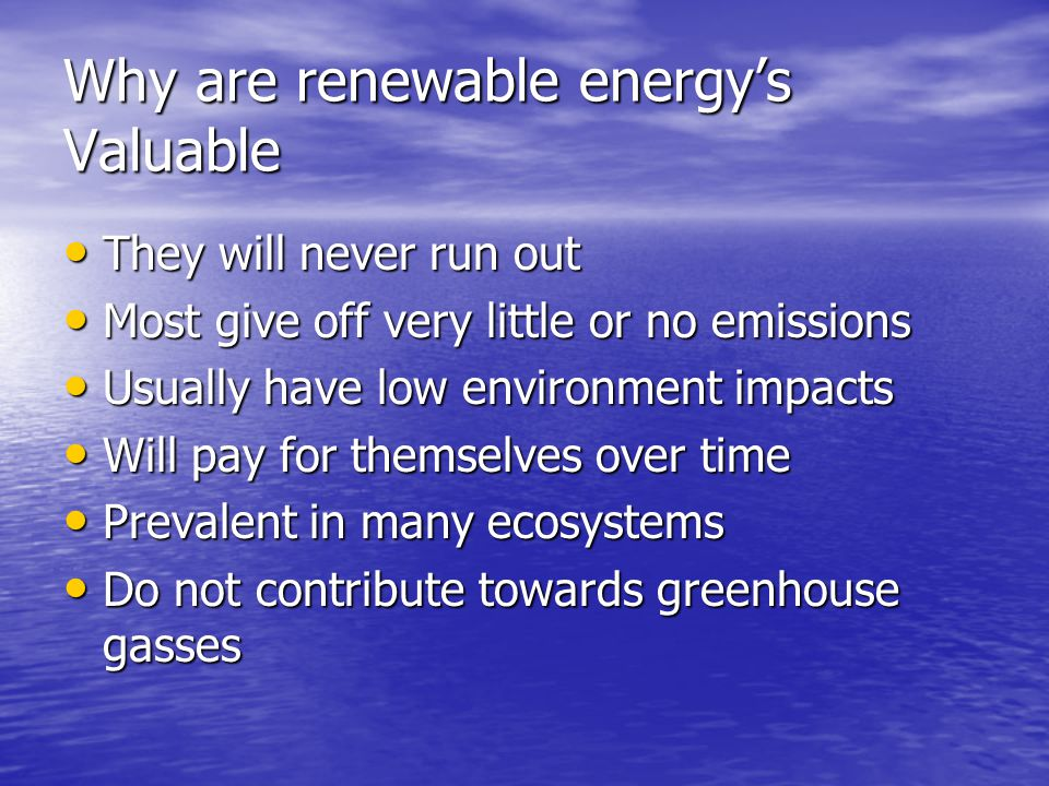 Why are renewable energy's Valuable They will never run out They will never run out Most give off very little or no emissions Most give off very little or no emissions Usually have low environment impacts Usually have low environment impacts Will pay for themselves over time Will pay for themselves over time Prevalent in many ecosystems Prevalent in many ecosystems Do not contribute towards greenhouse gasses Do not contribute towards greenhouse gasses