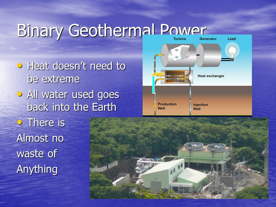 Binary Geothermal Power Heat doesn't need to be extreme Heat doesn't need to be extreme All water used goes back into the Earth All water used goes back into the Earth There is There is Almost no waste of Anything