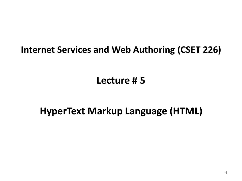 Internet Services and Web Authoring (CSET 226) Lecture # 5 HyperText Markup Language (HTML) 1