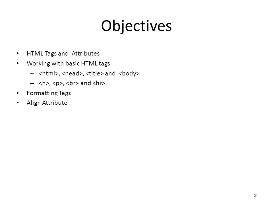 Objectives HTML Tags and Attributes Working with basic HTML tags –,, and Formatting Tags Align Attribute 2