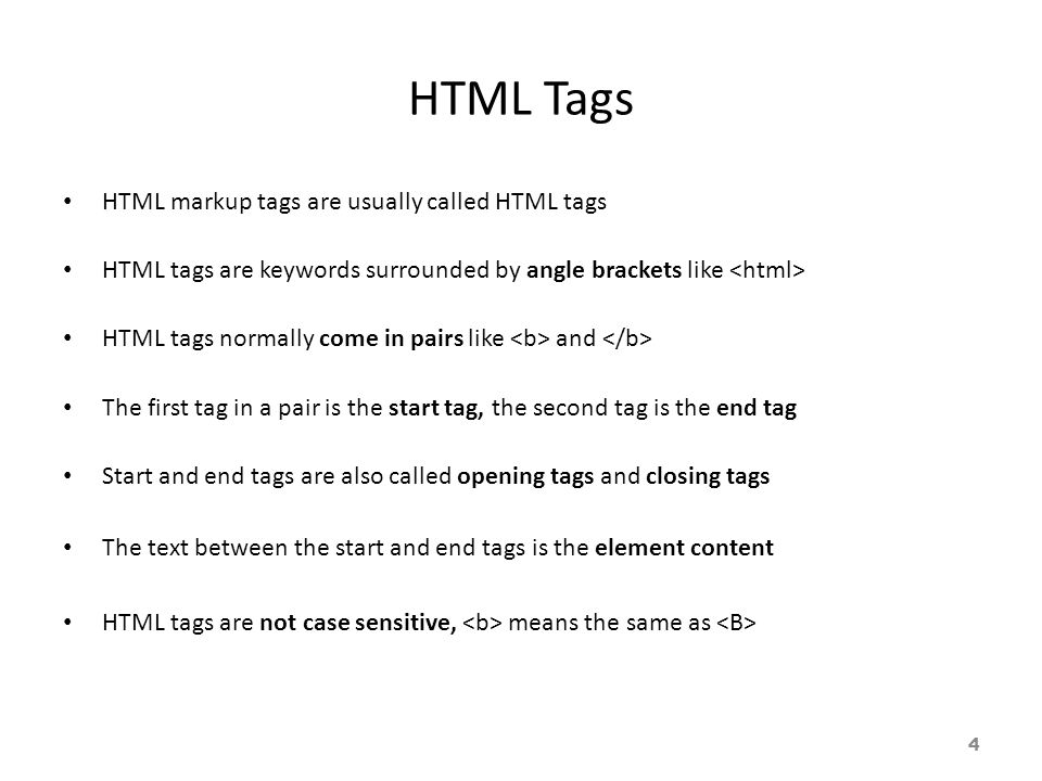 HTML Tags HTML markup tags are usually called HTML tags HTML tags are keywords surrounded by angle brackets like HTML tags normally come in pairs like and The first tag in a pair is the start tag, the second tag is the end tag Start and end tags are also called opening tags and closing tags The text between the start and end tags is the element content HTML tags are not case sensitive, means the same as 4