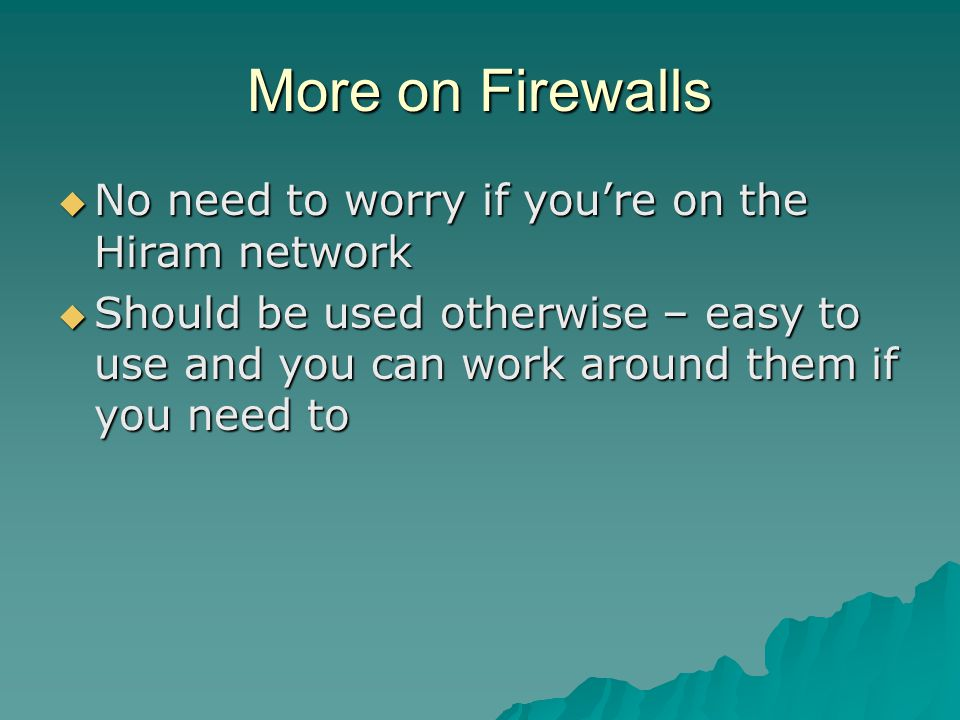 More on Firewalls  No need to worry if you're on the Hiram network  Should be used otherwise – easy to use and you can work around them if you need