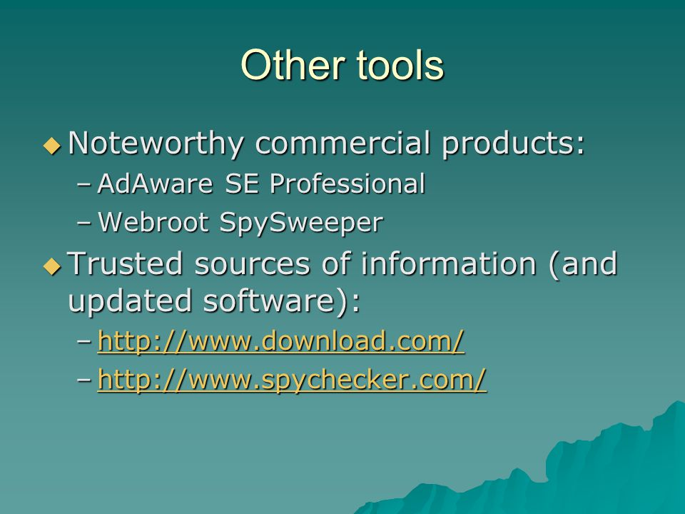 Other tools  Noteworthy commercial products: –AdAware SE Professional –Webroot SpySweeper  Trusted sources of information (and updated software): –h