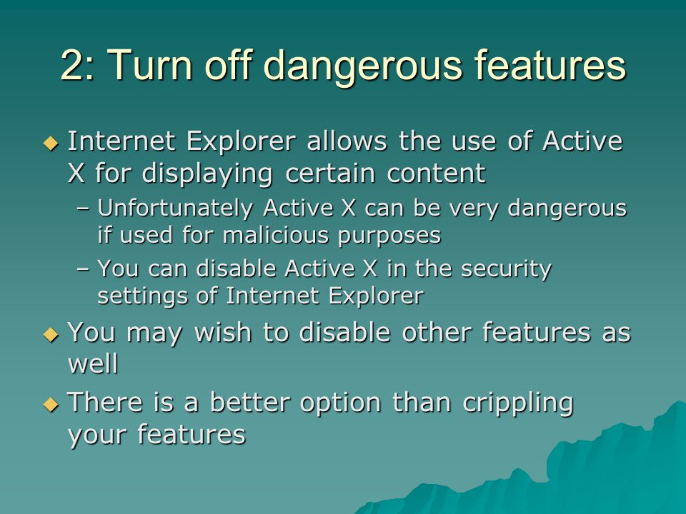 2: Turn off dangerous features  Internet Explorer allows the use of Active X for displaying certain content –Unfortunately Active X can be very dange