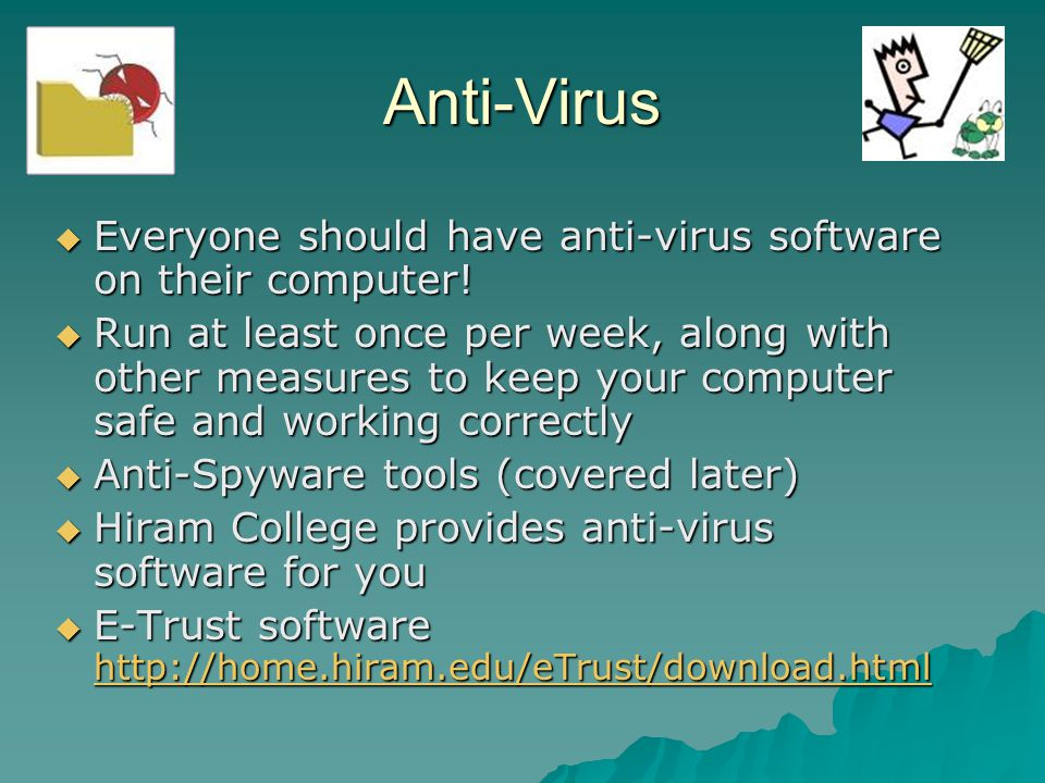 Anti-Virus  Everyone should have anti-virus software on their computer!  Run at least once per week, along with other measures to keep your computer