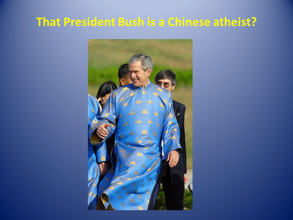That President Bush is a Chinese atheist?