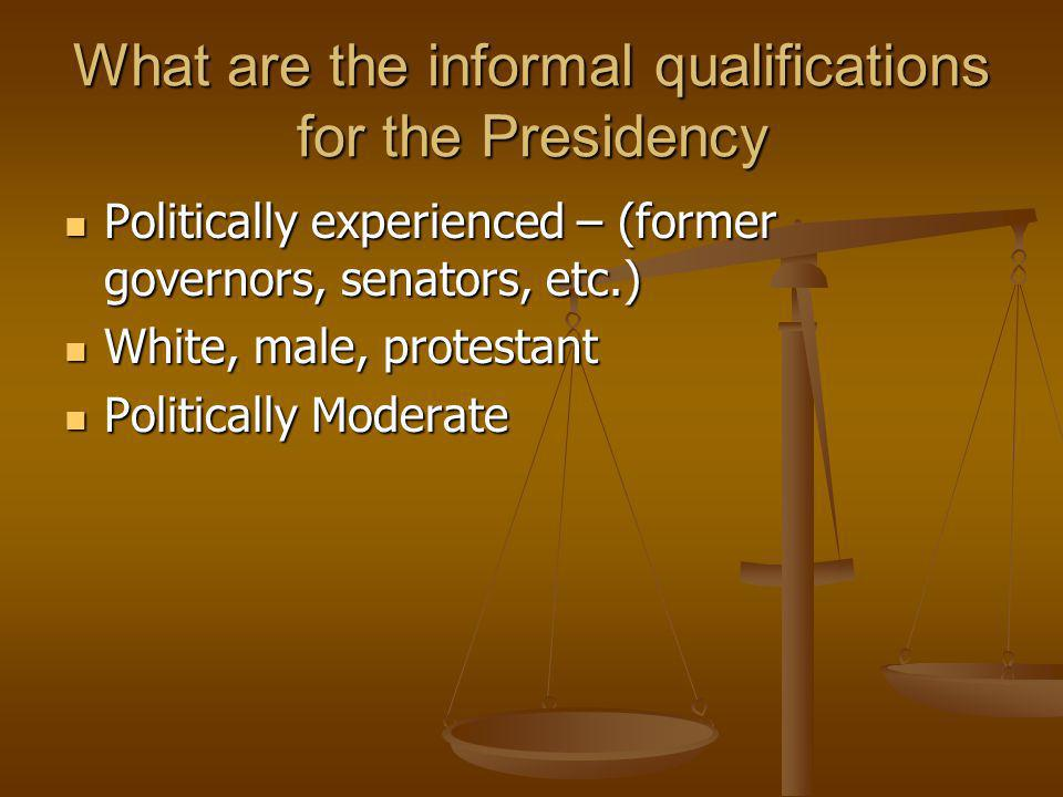 What are the informal qualifications for the Presidency Politically experienced – (former governors, senators, etc.) Politically experienced – (former