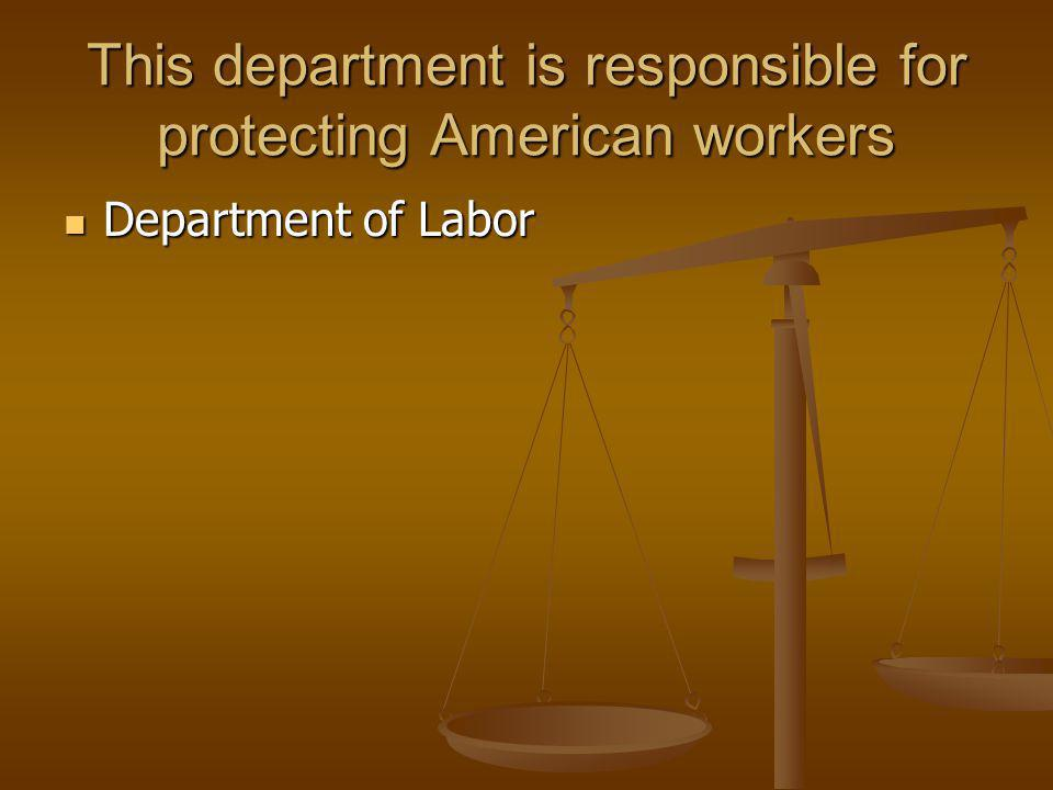 This department is responsible for protecting American workers Department of Labor Department of Labor
