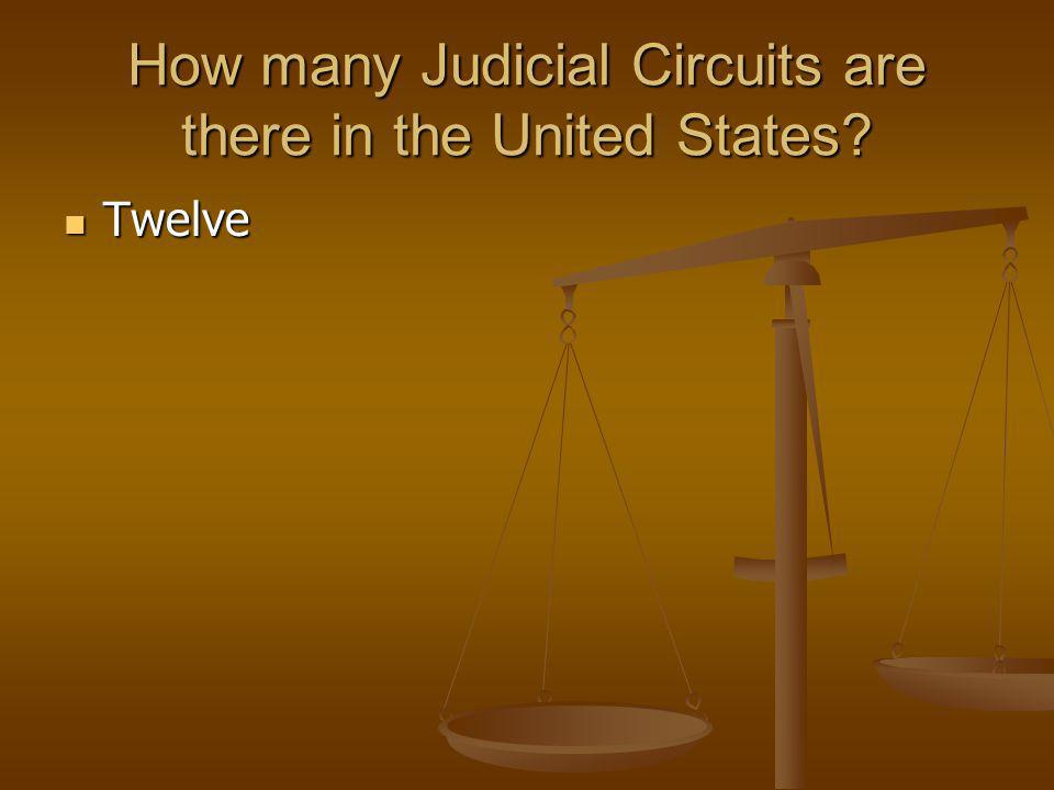 How many Judicial Circuits are there in the United States? Twelve Twelve