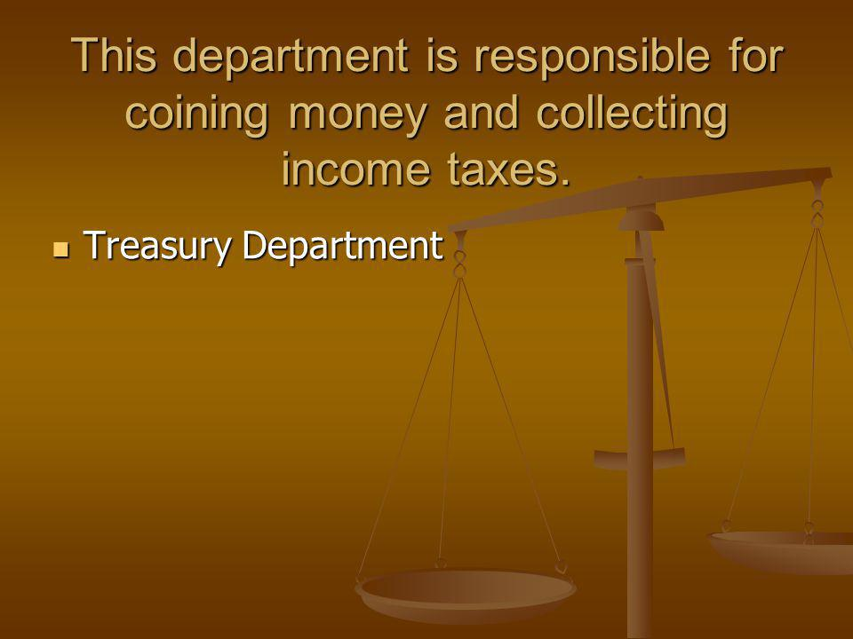 This department is responsible for coining money and collecting income taxes. Treasury Department Treasury Department