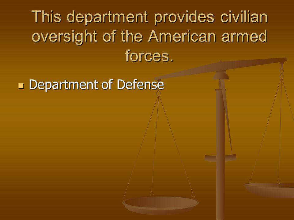 This department provides civilian oversight of the American armed forces. Department of Defense Department of Defense