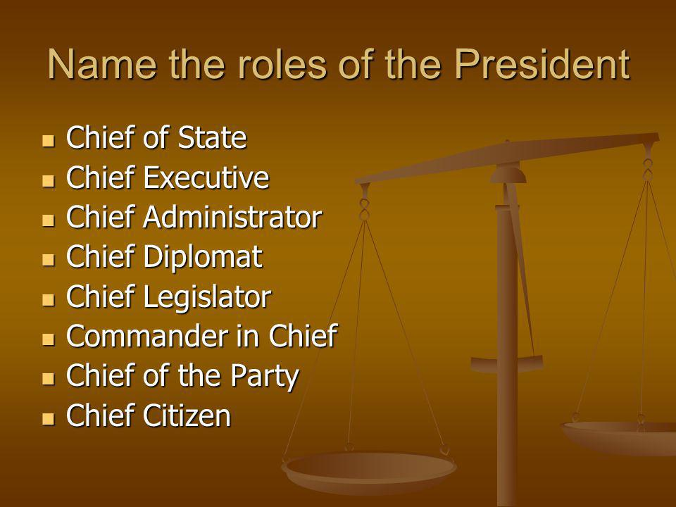 Name the roles of the President Chief of State Chief of State Chief Executive Chief Executive Chief Administrator Chief Administrator Chief Diplomat C