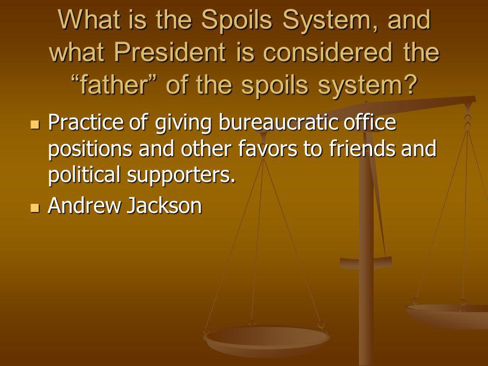 "What is the Spoils System, and what President is considered the ""father"" of the spoils system? Practice of giving bureaucratic office positions and ot"