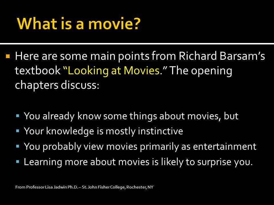  Here are some main points from Richard Barsam's textbook Looking at Movies. The opening chapters discuss:  You already know some things about movies, but  Your knowledge is mostly instinctive  You probably view movies primarily as entertainment  Learning more about movies is likely to surprise you.