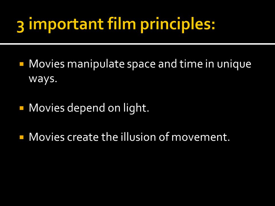  Movies manipulate space and time in unique ways.  Movies depend on light.  Movies create the illusion of movement.