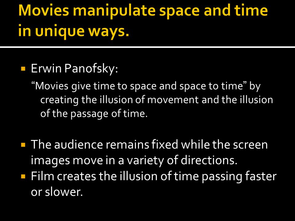 """ Erwin Panofsky: """"Movies give time to space and space to time"""" by creating the illusion of movement and the illusion of the passage of time.  The au"""