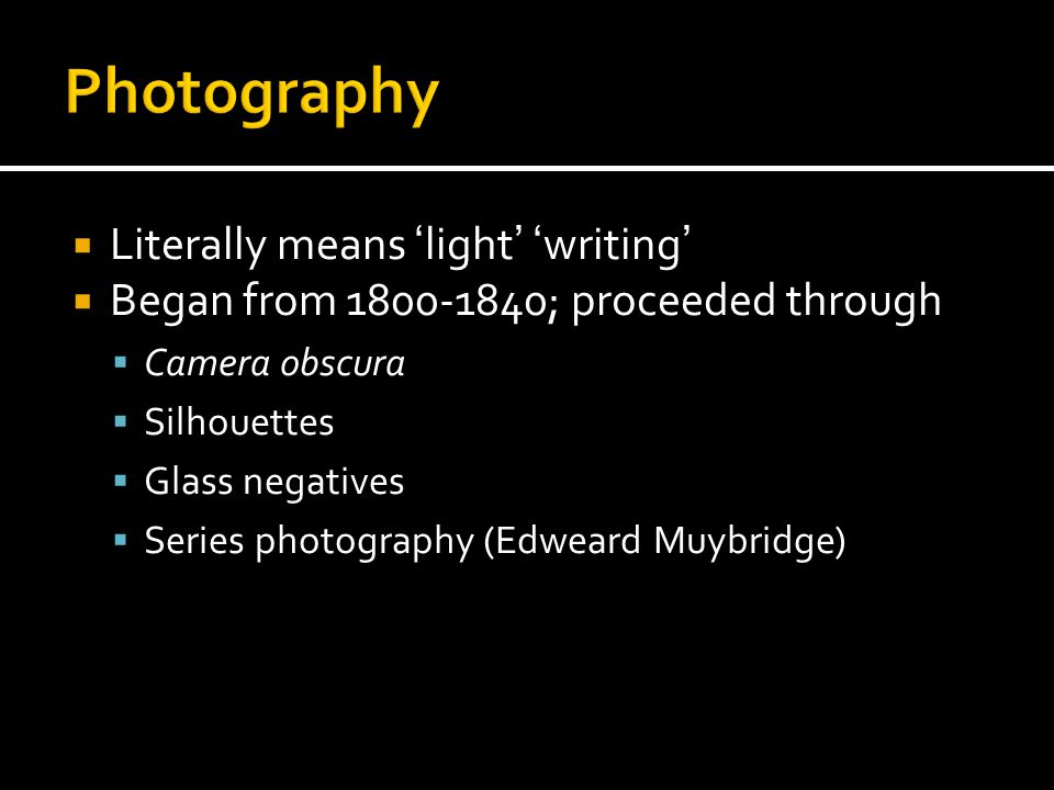  Literally means 'light' 'writing'  Began from 1800-1840; proceeded through  Camera obscura  Silhouettes  Glass negatives  Series photography (E