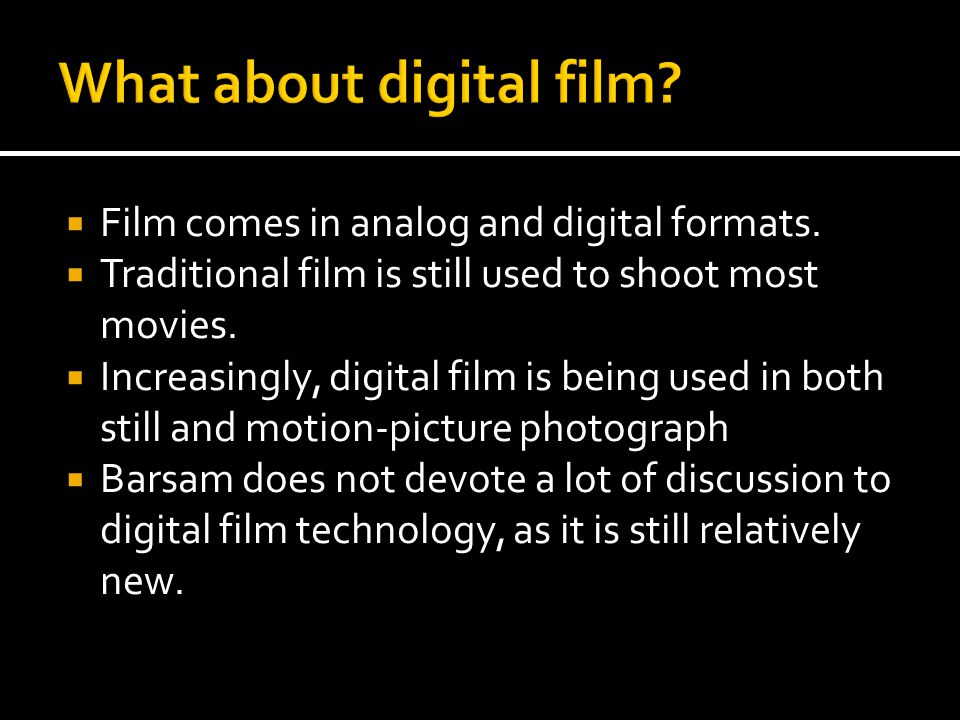  Film comes in analog and digital formats.  Traditional film is still used to shoot most movies.  Increasingly, digital film is being used in both