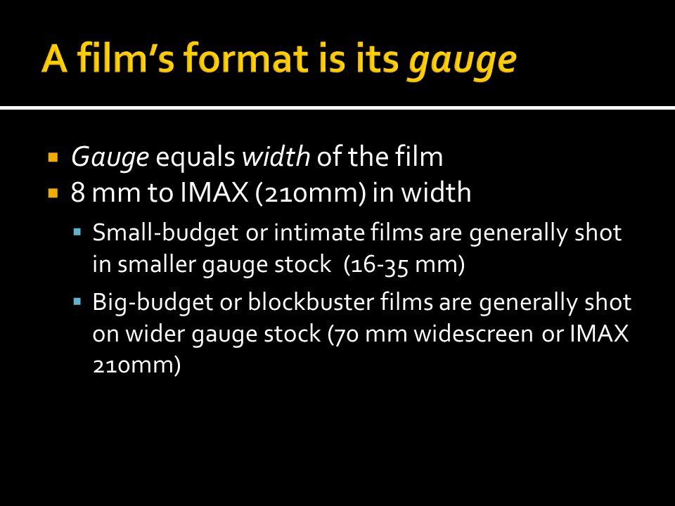  Gauge equals width of the film  8 mm to IMAX (210mm) in width  Small-budget or intimate films are generally shot in smaller gauge stock (16-35 mm)