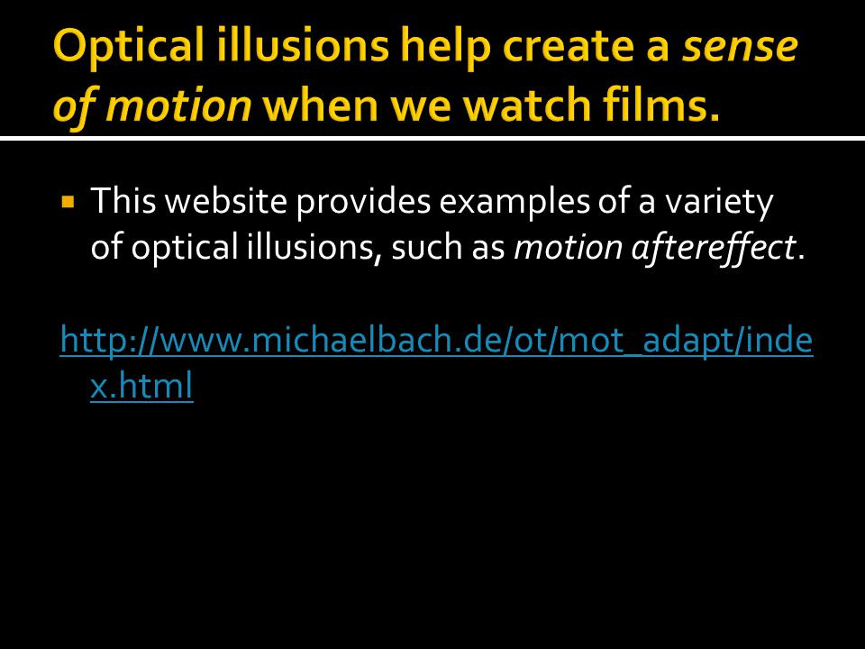  This website provides examples of a variety of optical illusions, such as motion aftereffect. http://www.michaelbach.de/ot/mot_adapt/inde x.html