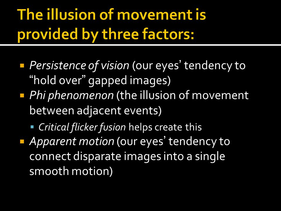  Persistence of vision (our eyes' tendency to hold over gapped images)  Phi phenomenon (the illusion of movement between adjacent events)  Critical flicker fusion helps create this  Apparent motion (our eyes' tendency to connect disparate images into a single smooth motion)