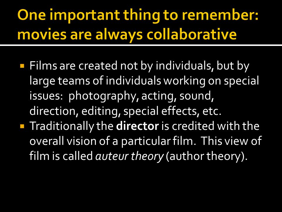  Films are created not by individuals, but by large teams of individuals working on special issues: photography, acting, sound, direction, editing, s