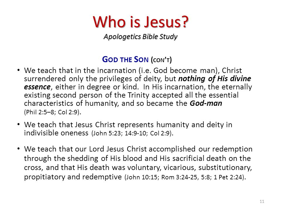 Who is Jesus? Apologetics Bible Study G OD THE S ON ( CON ' T ) We teach that in the incarnation (i.e. God become man), Christ surrendered only the pr