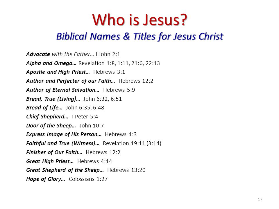 Who is Jesus? Biblical Names & Titles for Jesus Christ Advocate with the Father… I John 2:1 Alpha and Omega… Revelation 1:8, 1:11, 21:6, 22:13 Apostle