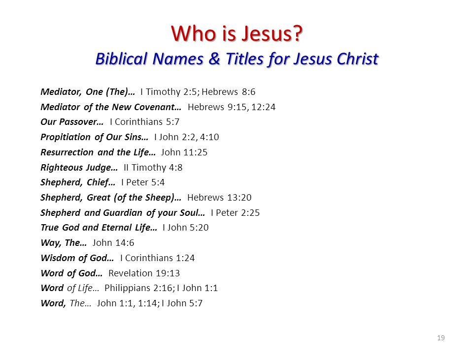 Who is Jesus? Biblical Names & Titles for Jesus Christ Mediator, One (The)… I Timothy 2:5; Hebrews 8:6 Mediator of the New Covenant… Hebrews 9:15, 12:
