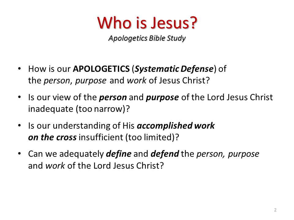 Who is Jesus? Apologetics Bible Study How is our APOLOGETICS (Systematic Defense) of the person, purpose and work of Jesus Christ? Is our view of the