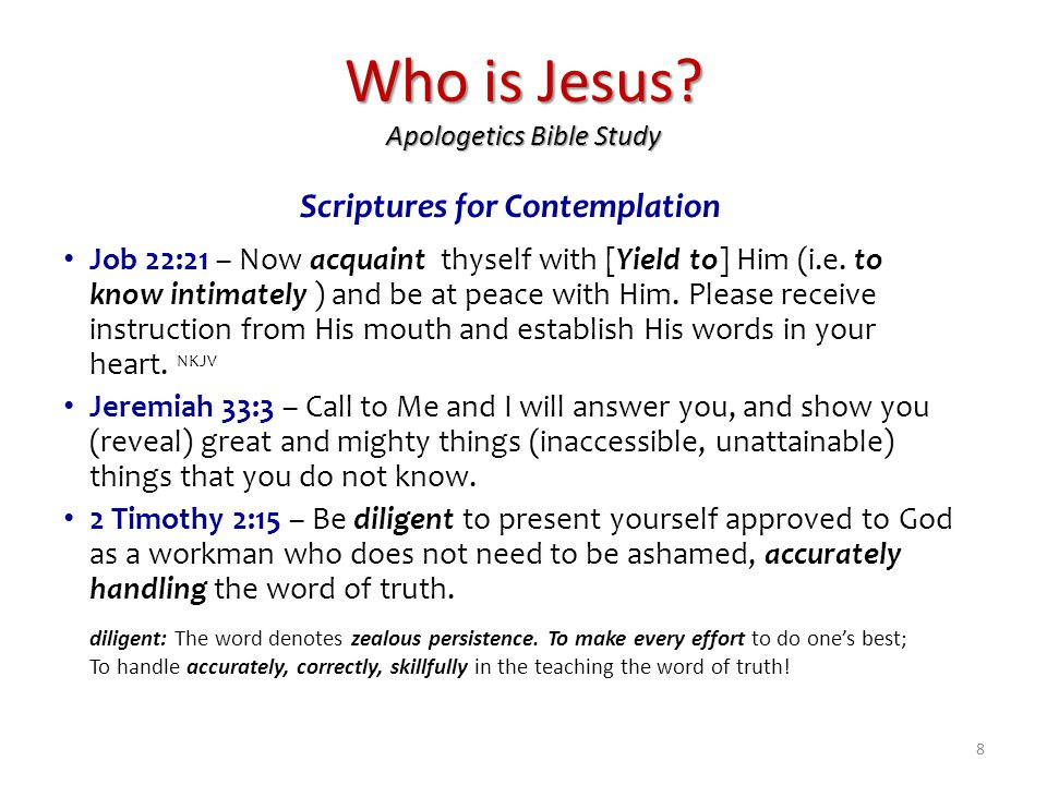 Who is Jesus? Apologetics Bible Study Scriptures for Contemplation Job 22:21 – Now acquaint thyself with [Yield to] Him (i.e. to know intimately ) and