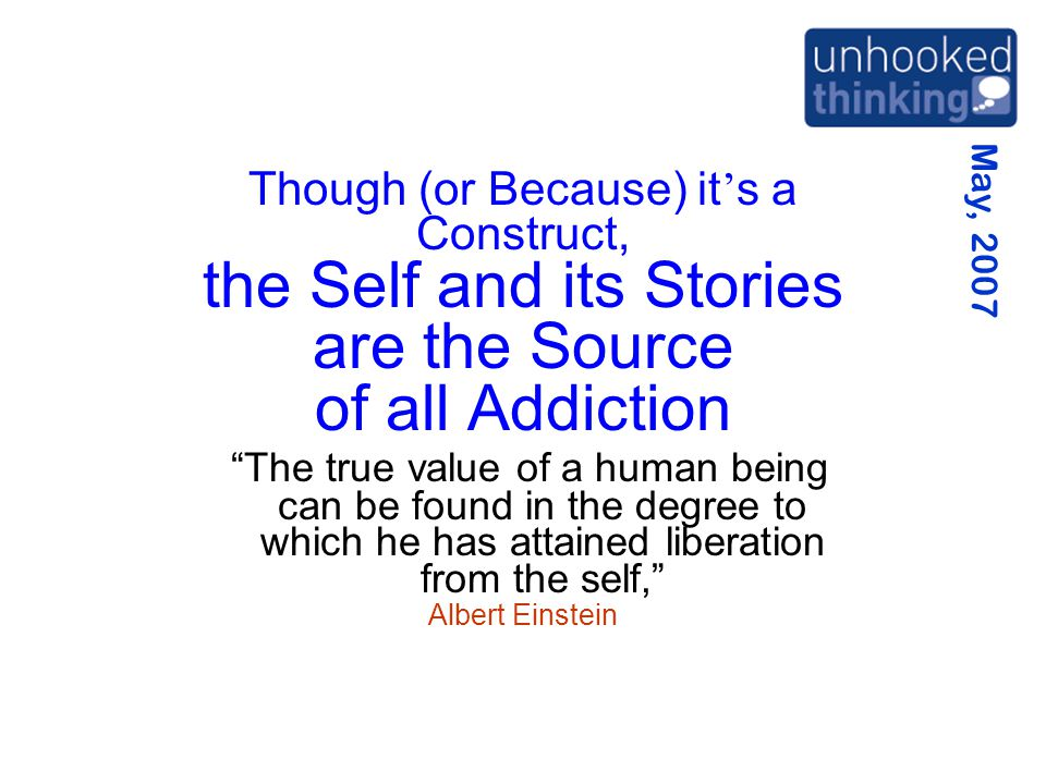 """May, 2007 Though (or Because) it ' s a Construct, the Self and its Stories are the Source of all Addiction """"The true value of a human being can be fou"""