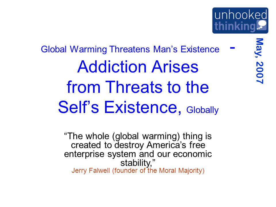 May, 2007 Global Warming Threatens Man's Existence - Addiction Arises from Threats to the Self's Existence, Globally The whole (global warming) thing is created to destroy America's free enterprise system and our economic stability, Jerry Falwell (founder of the Moral Majority)