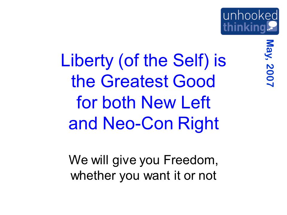 May, 2007 Liberty (of the Self) is the Greatest Good for both New Left and Neo-Con Right We will give you Freedom, whether you want it or not