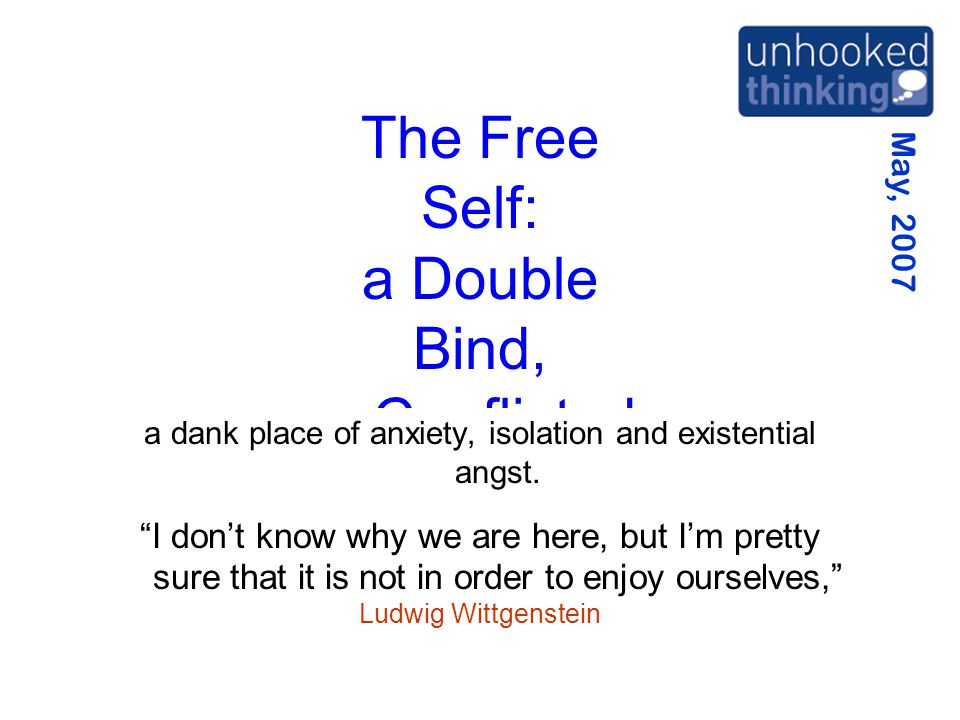 May, 2007 The Free Self: a Double Bind, a Conflicted Cul de Sac a dank place of anxiety, isolation and existential angst.
