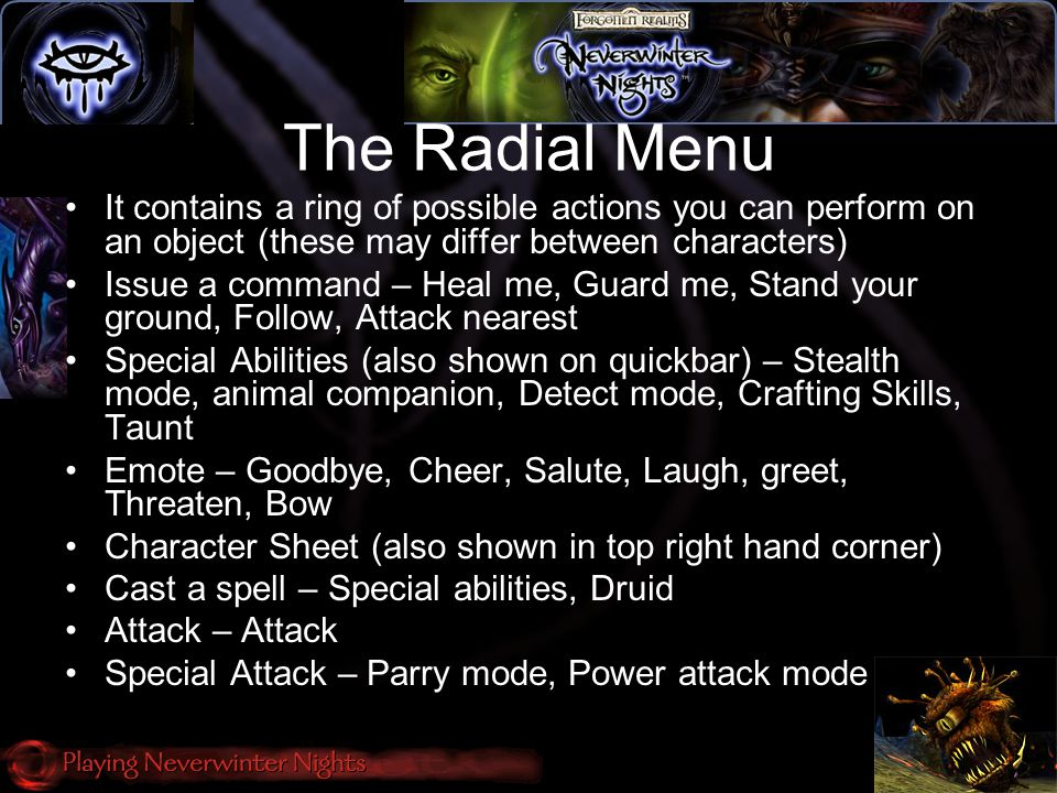 The Radial Menu It contains a ring of possible actions you can perform on an object (these may differ between characters) Issue a command – Heal me, Guard me, Stand your ground, Follow, Attack nearest Special Abilities (also shown on quickbar) – Stealth mode, animal companion, Detect mode, Crafting Skills, Taunt Emote – Goodbye, Cheer, Salute, Laugh, greet, Threaten, Bow Character Sheet (also shown in top right hand corner) Cast a spell – Special abilities, Druid Attack – Attack Special Attack – Parry mode, Power attack mode