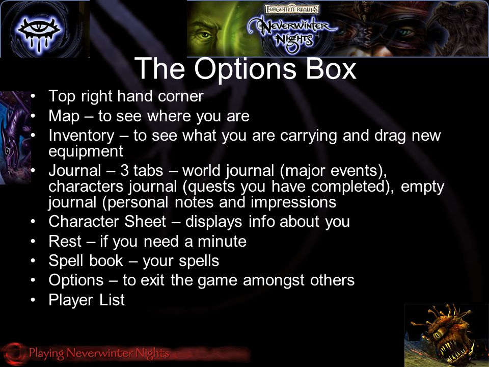 The Options Box Top right hand corner Map – to see where you are Inventory – to see what you are carrying and drag new equipment Journal – 3 tabs – world journal (major events), characters journal (quests you have completed), empty journal (personal notes and impressions Character Sheet – displays info about you Rest – if you need a minute Spell book – your spells Options – to exit the game amongst others Player List