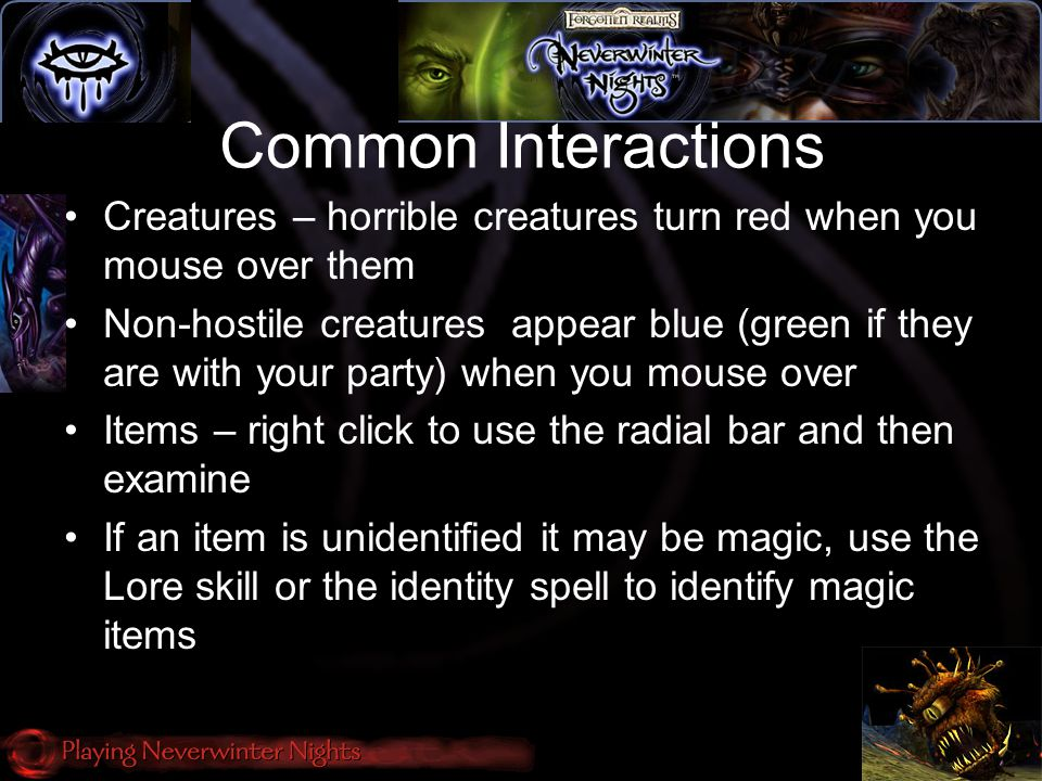 Common Interactions Creatures – horrible creatures turn red when you mouse over them Non-hostile creatures appear blue (green if they are with your party) when you mouse over Items – right click to use the radial bar and then examine If an item is unidentified it may be magic, use the Lore skill or the identity spell to identify magic items